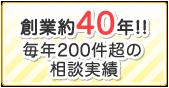 創業約40年!!毎年200件超の相談実績